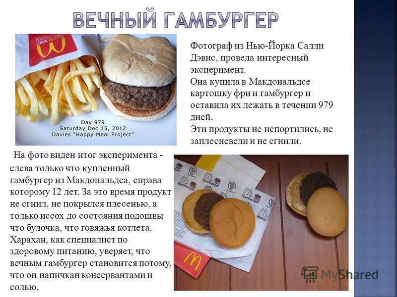На фото виден итог эксперимента - слева только что купленный гамбургер из Макдональдса, справа которому 12 лет. За это время продукт не сгнил, не покрылся плесенью, а только иссох до состояния подошвы что булочка, что говяжья котлета. Харахан, как сп
