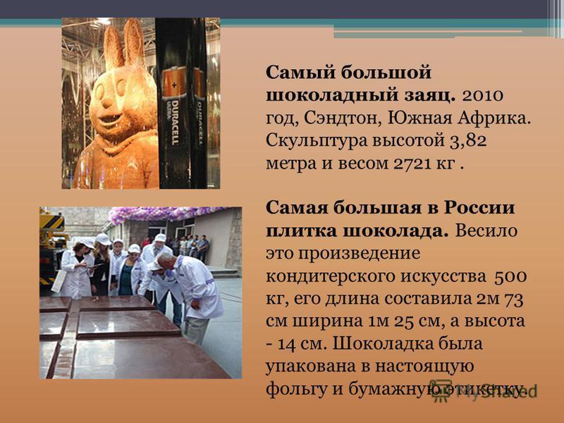 Самый большой шоколадный заяц. 2010 год, Сэндтон, Южная Африка. Скульптура высотой 3,82 метра и весом 2721 кг. Самая большая в России плитка шоколада. Весило это произведение кондитерского искусства 500 кг, его длина составила 2 м 73 см ширина 1 м 25