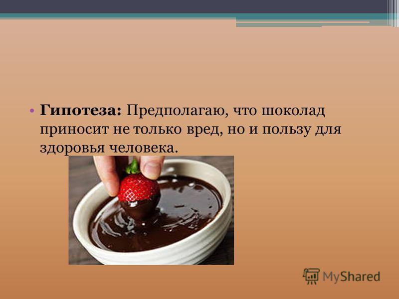 Гипотеза: Предполагаю, что шоколад приносит не только вред, но и пользу для здоровья человека.