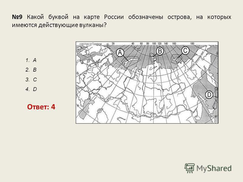 9 Какой буквой на карте России обозначены острова, на которых имеются действующие вулканы? Ответ: 4 1. А 2. В 3. С 4. D