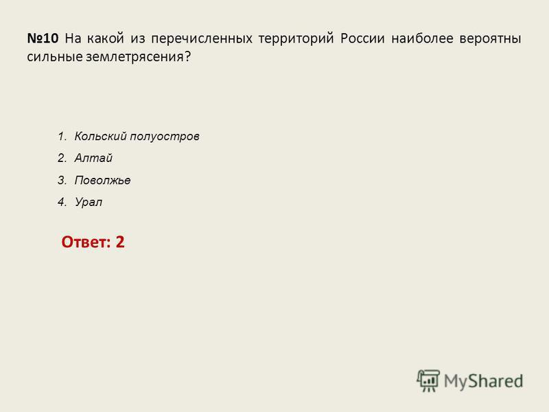 10 На какой из перечисленных территорий России наиболее вероятны сильные землетрясения? Ответ: 2 1. Кольский полуостров 2. Алтай 3. Поволжье 4. Урал
