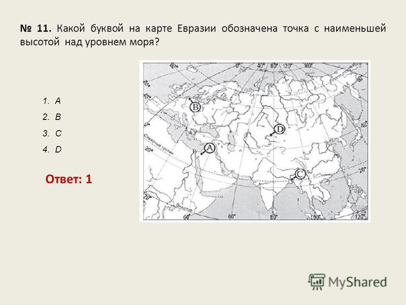 11. Какой буквой на карте Евразии обозначена точка с наименьшей высотой над уровнем моря? Ответ: 1 1. А 2. В 3. С 4. D
