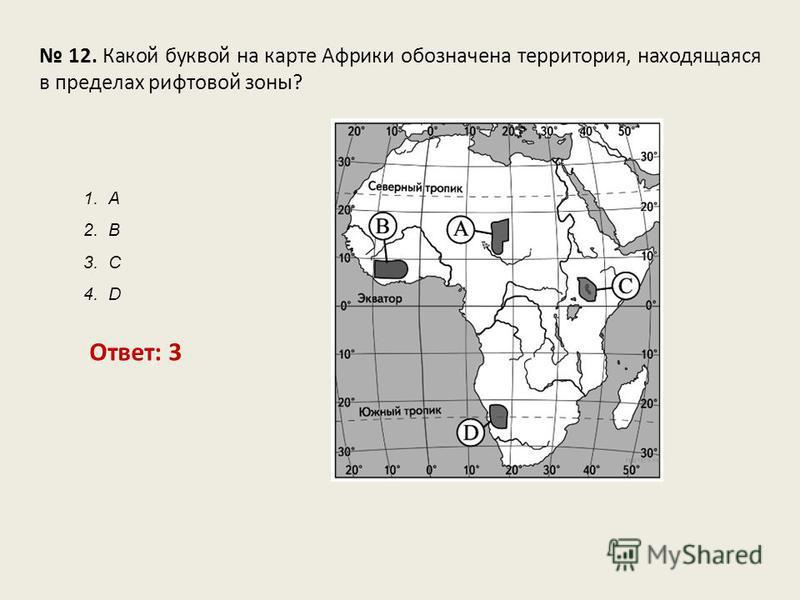 12. Какой буквой на карте Африки обозначена территория, находящаяся в пределах рифтовой зоны? Ответ: 3 1. А 2. В 3. С 4. D