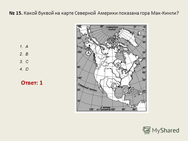 15. Какой буквой на карте Северной Америки показана гора Мак-Кинли? Ответ: 1 1. А 2. В 3. С 4. D