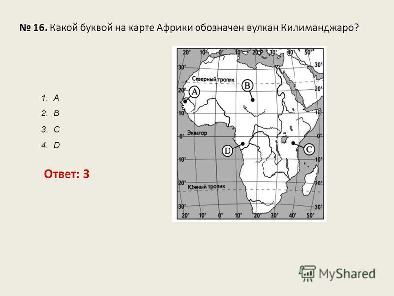 16. Какой буквой на карте Африки обозначен вулкан Килиманджаро? Ответ: 3 1. А 2. В 3. С 4. D