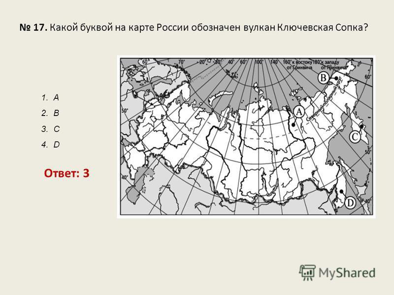 17. Какой буквой на карте России обозначен вулкан Ключевская Сопка? Ответ: 3 1. А 2. В 3. С 4. D