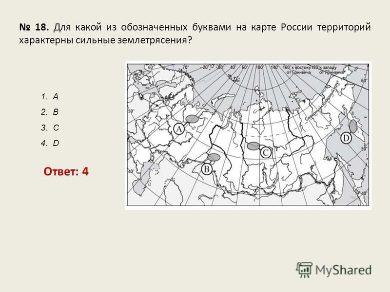 18. Для какой из обозначенных буквами на карте России территорий характерны сильные землетрясения? Ответ: 4 1. А 2. В 3. С 4. D