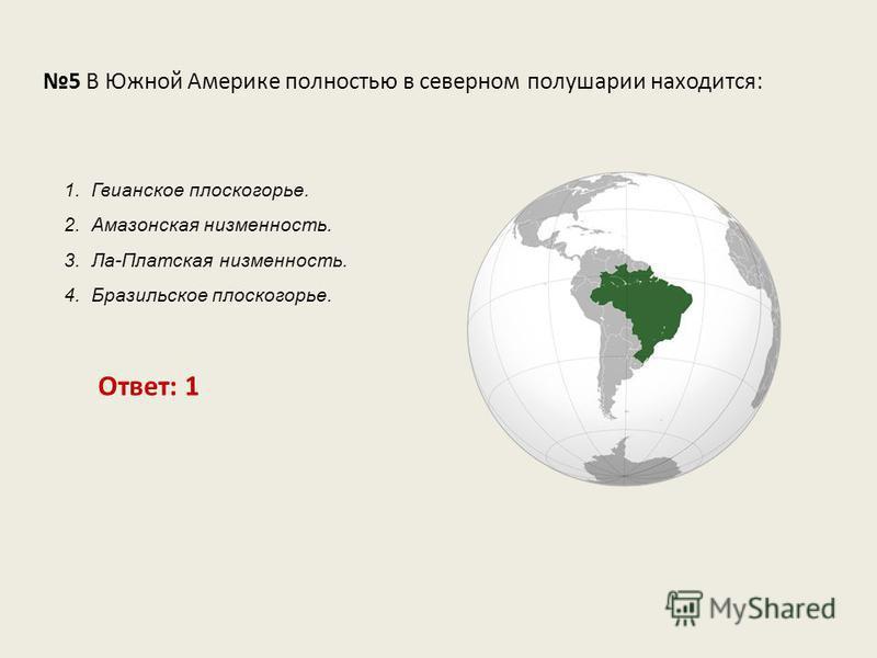 5 В Южной Америке полностью в северном полушарии находится: Ответ: 1 1. Гвианское плоскогорье. 2. Амазонская низменность. 3. Ла-Платская низменность. 4. Бразильское плоскогорье.