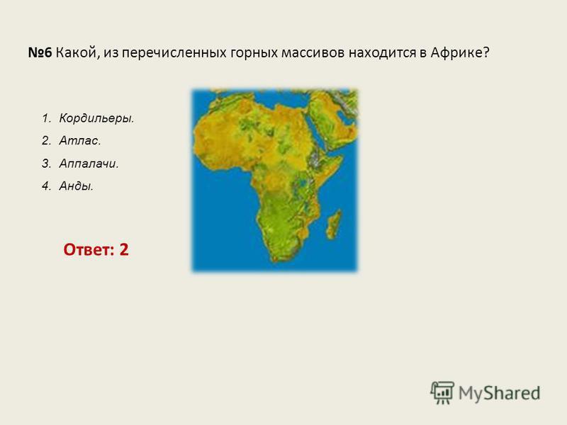 6 Какой, из перечисленных горных массивов находится в Африке? Ответ: 2 1. Кордильеры. 2. Атлас. 3. Аппалачи. 4. Анды.