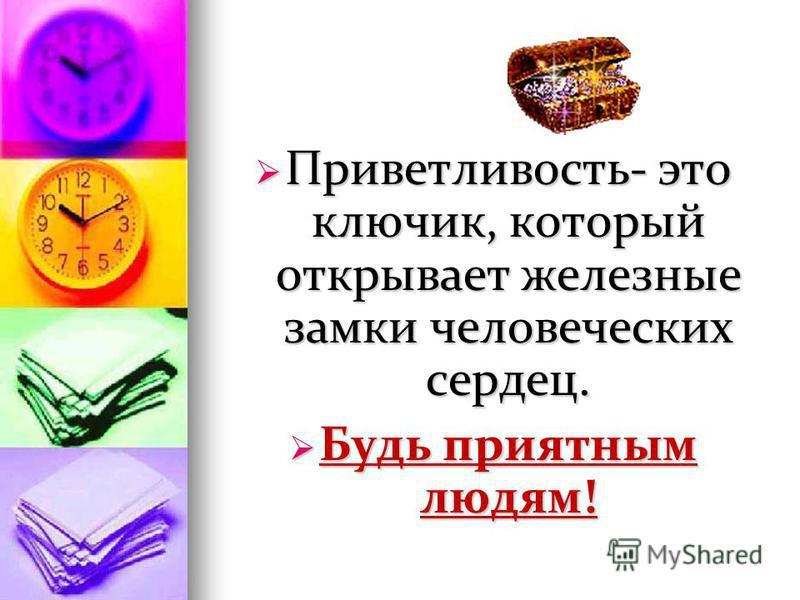 Приветливость- это ключик, который открывает железные замки человеческих сердец. Приветливость- это ключик, который открывает железные замки человеческих сердец. Будь приятным людям! Будь приятным людям!