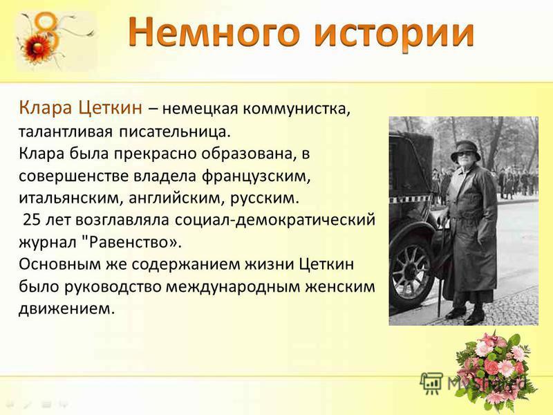 Клара Цеткин – немецкая коммунистка, талантливая писательница. Клара была прекрасно образована, в совершенстве владела французским, итальянским, английским, русским. 25 лет возглавляла социал-демократический журнал