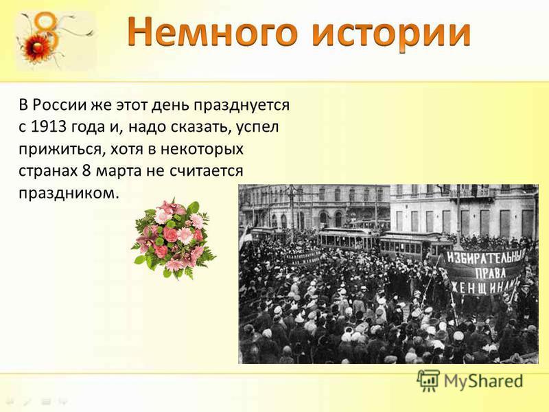 В России же этот день празднуется с 1913 года и, надо сказать, успел прижиться, хотя в некоторых странах 8 марта не считается праздником.