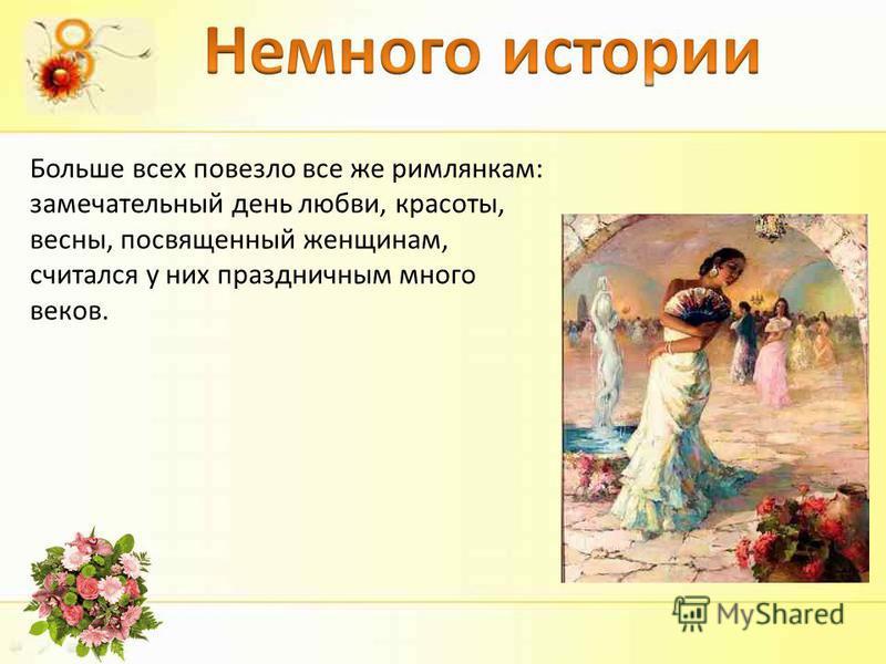 Больше всех повезло все же римлянкам: замечательный день любви, красоты, весны, посвященный женщинам, считался у них праздничным много веков.