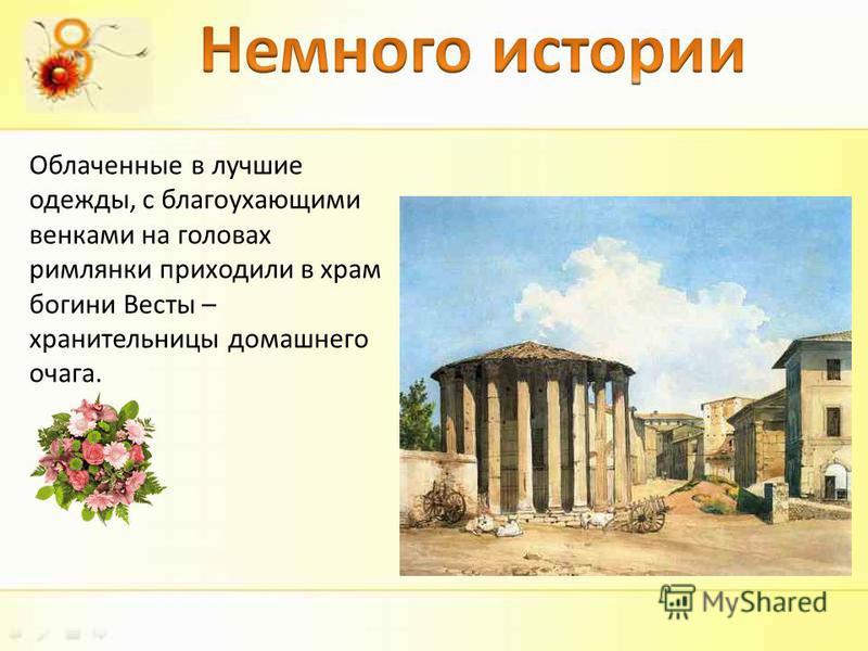 Облаченные в лучшие одежды, с благоухающими венками на головах римлянки приходили в храм богини Весты – хранительницы домашнего очага.