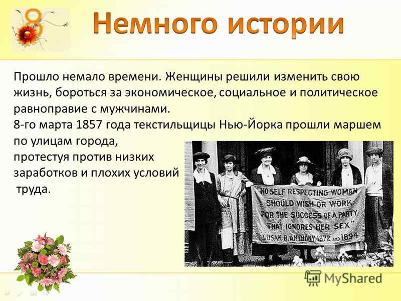 Прошло немало времени. Женщины решили изменить свою жизнь, бороться за экономическое, социальное и политическое равноправие с мужчинами. 8-го марта 1857 года текстильщицы Нью-Йорка прошли маршем по улицам города, протестуя против низких заработков и