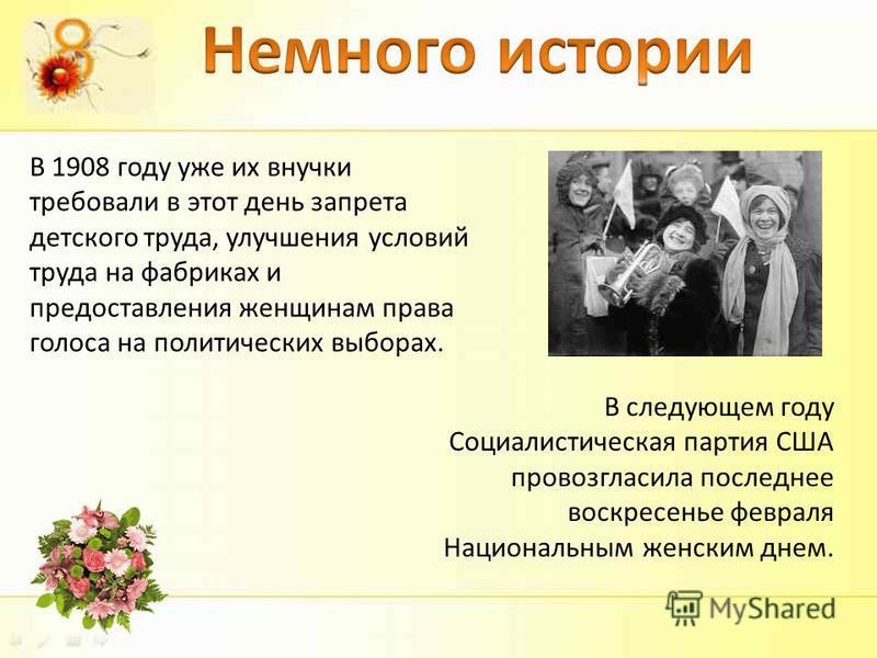 В 1908 году уже их внучки требовали в этот день запрета детского труда, улучшения условий труда на фабриках и предоставления женщинам права голоса на политических выборах. В следующем году Социалистическая партия США провозгласила последнее воскресен