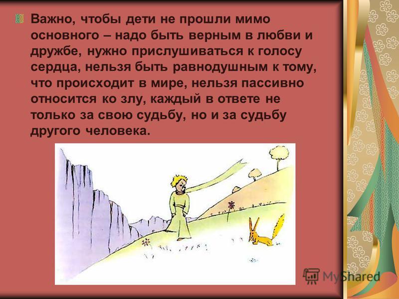 Важно, чтобы дети не прошли мимо основного – надо быть верным в любви и дружбе, нужно прислушиваться к голосу сердца, нельзя быть равнодушным к тому, что происходит в мире, нельзя пассивно относится ко злу, каждый в ответе не только за свою судьбу, н