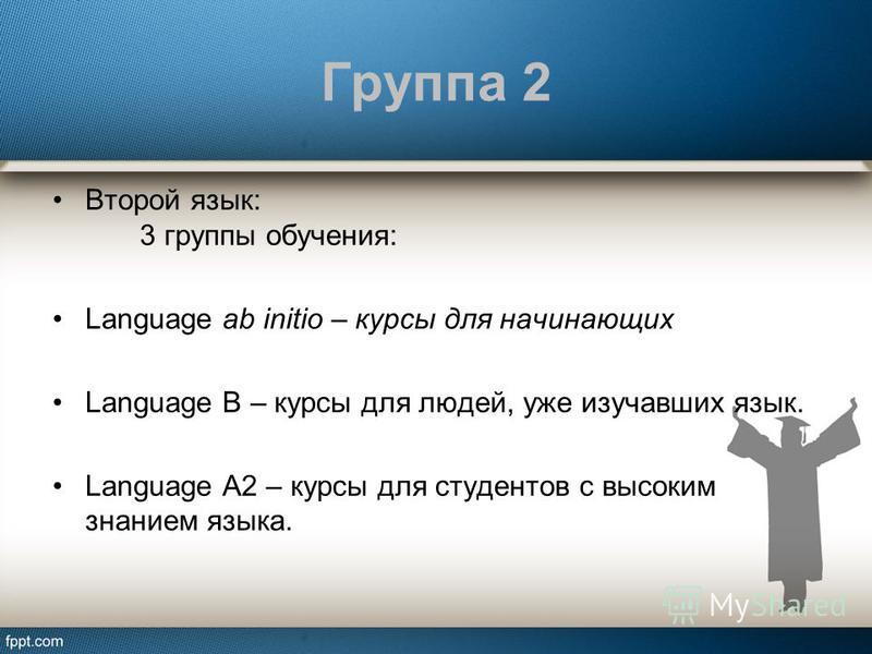 Группа 2 Второй язык: 3 группы обучения: Language ab initio – курсы для начинающих Language B – курсы для людей, уже изучавших язык. Language A2 – курсы для студентов с высоким знанием языка.
