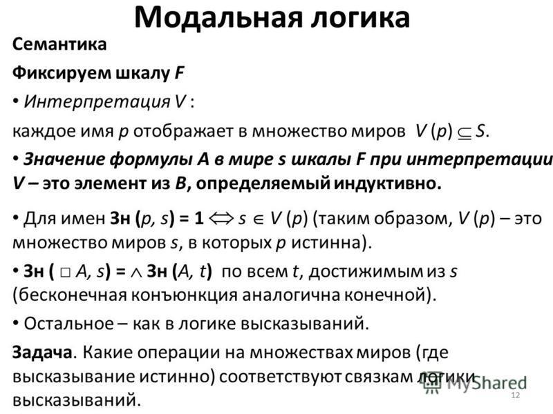 12 Модальная логика Семантика Фиксируем шкалу F Интерпретация V : каждое имя p отображает в множество миров V (p) S. Значение формулы A в мире s шкалы F при интерпретации V – это элемент из B, определяемый индуктивно. Для имен Зн (p, s) = 1 s V (p) (