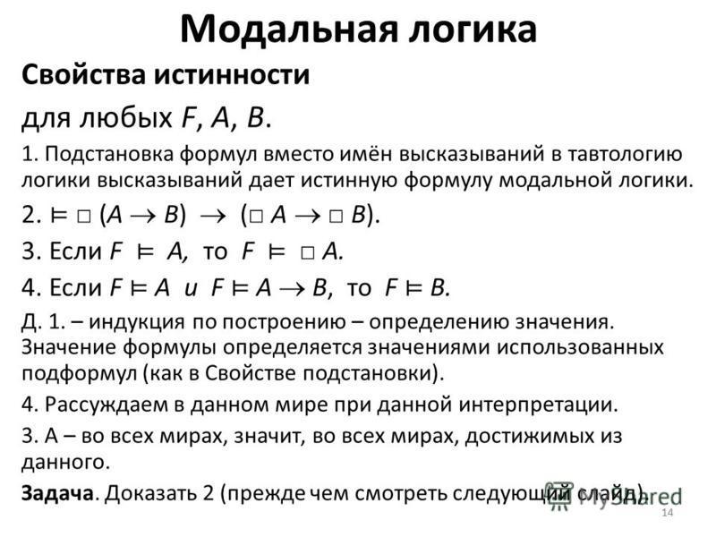 14 Модальная логика Свойства истинности для любых F, A, B. 1. Подстановка формул вместо имён высказываний в тавтологию логики высказываний дает истинную формулу модальной логики. 2. (A B) ( A B). 3. Если F A, то F A. 4. Если F A и F A B, то F B. Д. 1