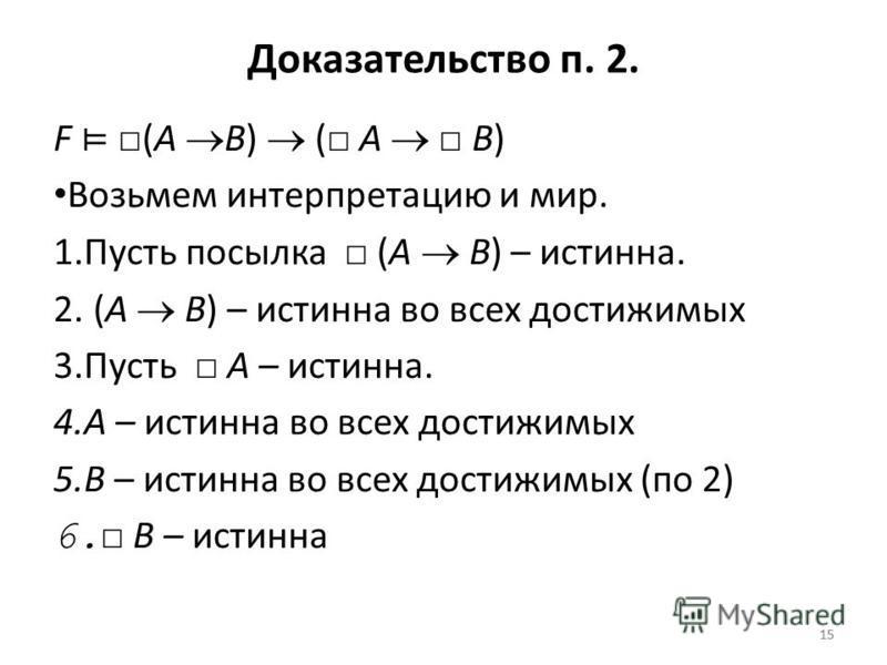 15 Доказательство п. 2. F (A B) ( A B) Возьмем интерпретацию и мир. 1. Пусть посылка (A B) – истинна. 2. (A B) – истинна во всех достижимых 3. Пусть A – истинна. 4. A – истинна во всех достижимых 5. B – истинна во всех достижимых (по 2) 6. B – истинн