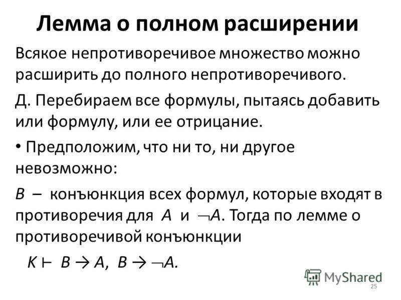 25 Лемма о полном расширении Всякое непротиворечивое множество можно расширить до полного непротиворечивого. Д. Перебираем все формулы, пытаясь добавить или формулу, или ее отрицание. Предположим, что ни то, ни другое невозможно: B – конъюнкция всех