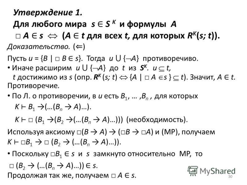 30 Утверждение 1. Для любого мира s S K и формулы A A s (A t для всех t, для которых R K (s; t)). Доказательство. ( ) Пусть u = {B | B s}. Тогда u { A} противоречиво. Иначе расширим u { A} до t из S K. u t, t достижимо из s (опр. R K (s; t) {A | A s