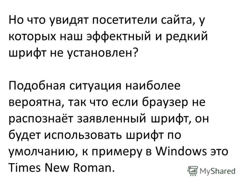 Но что увидят посетители сайта, у которых наш эффектный и редкий шрифт не установлен? Подобная ситуация наиболее вероятна, так что если браузер не распознаёт заявленный шрифт, он будет использовать шрифт по умолчанию, к примеру в Windows это Times Ne