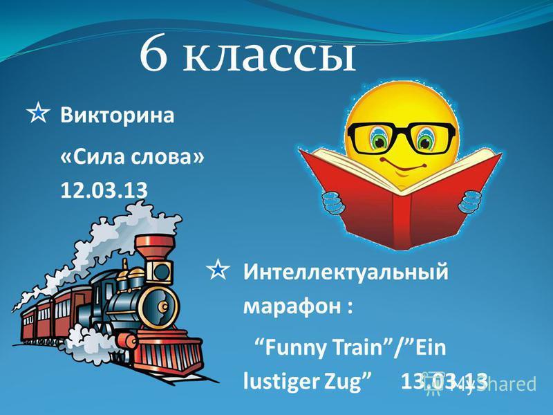 6 классы Викторина «Сила слова» 12.03.13 Интеллектуальный марафон : Funny Train/Ein lustiger Zug 13.03.13