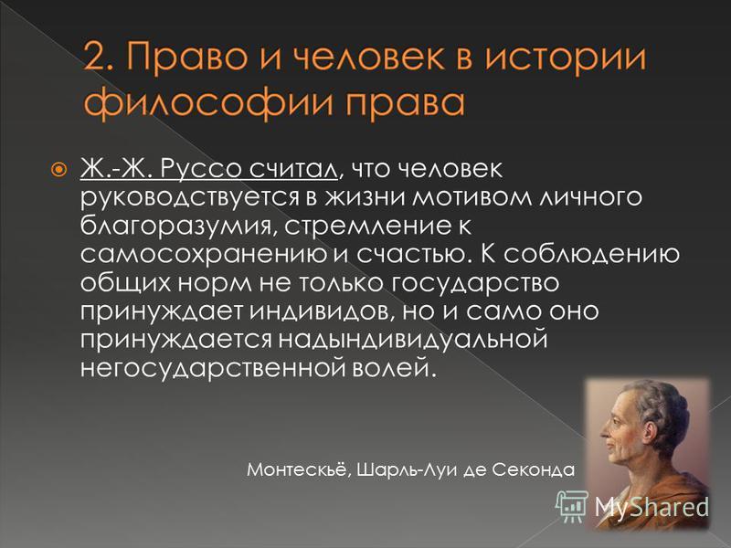 Ж.-Ж. Руссо считал, что человек руководствуется в жизни мотивом личного благоразумия, стремление к самосохранению и счастью. К соблюдению общих норм не только государство принуждает индивидов, но и само оно принуждается надындивидуальной негосударств