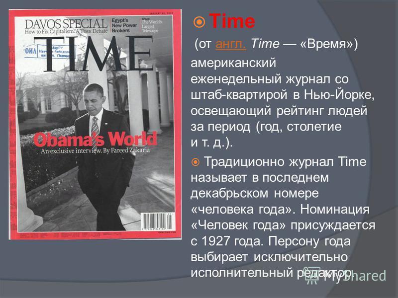 Тime (от англ. Time «Время»)англ. американский еженедельный журнал со штаб-квартирой в Нью-Йорке, освещающий рейтинг людей за период (год, столетие и т. д.). Традиционно журнал Time называет в последнем декабрьском номере «человека года». Номинация «