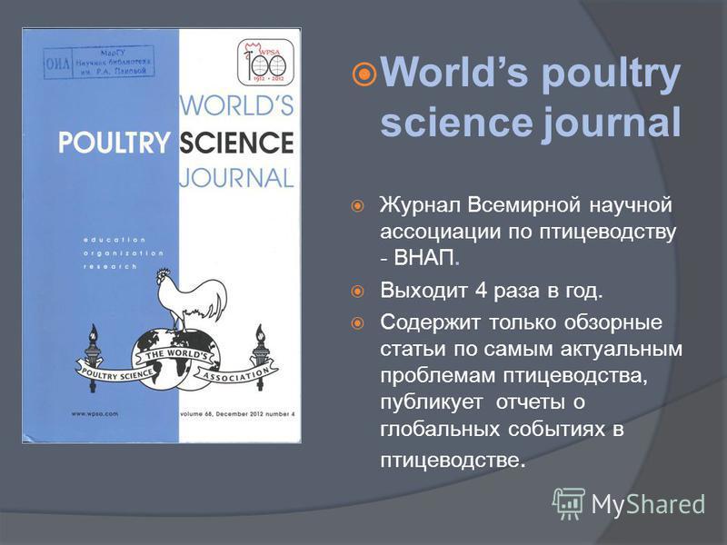 Worlds poultry science journal Журнал Всемирной научной ассоциации по птицеводству - ВНАП. Выходит 4 раза в год. Содержит только обзорные статьи по самым актуальным проблемам птицеводства, публикует отчеты о глобальных событиях в птицеводстве.