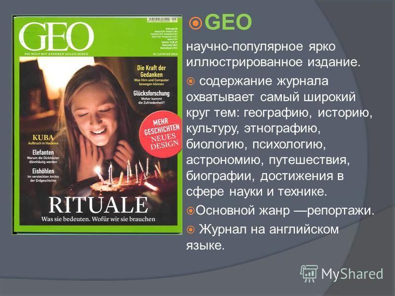 GEO научно-популярное ярко иллюстрированное издание. содержание журнала охватывает самый широкий круг тем: географию, историю, культуру, этнографию, биологию, психологию, астрономию, путешествия, биографии, достижения в сфере науки и технике. Основно