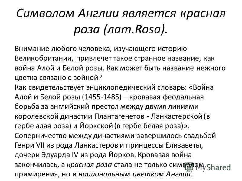 Символом Англии является красная роза (лат.Rosa). Внимание любого человека, изучающего историю Великобритании, привлечет такое странное название, как война Алой и Белой розы. Как может быть название нежного цветка связано с войной? Как свидетельствуе