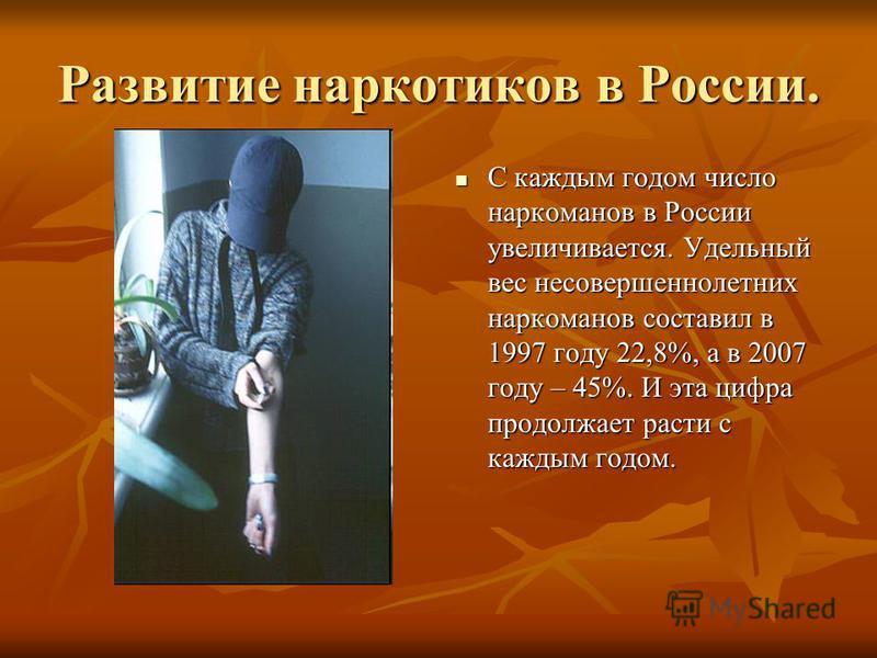 Развитие наркотиков в России. С каждым годом число наркоманов в России увеличивается. Удельный вес несовершеннолетних наркоманов составил в 1997 году 22,8%, а в 2007 году – 45%. И эта цифра продолжает расти с каждым годом. С каждым годом число нарком