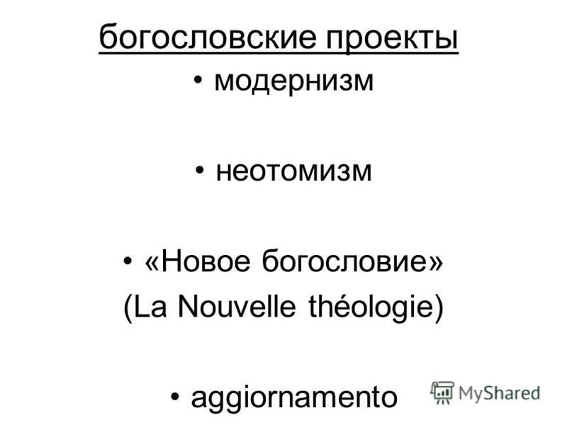 богословские проекты модернизм неотомизм «Новое богословие» (La Nouvelle théologie) aggiornamento