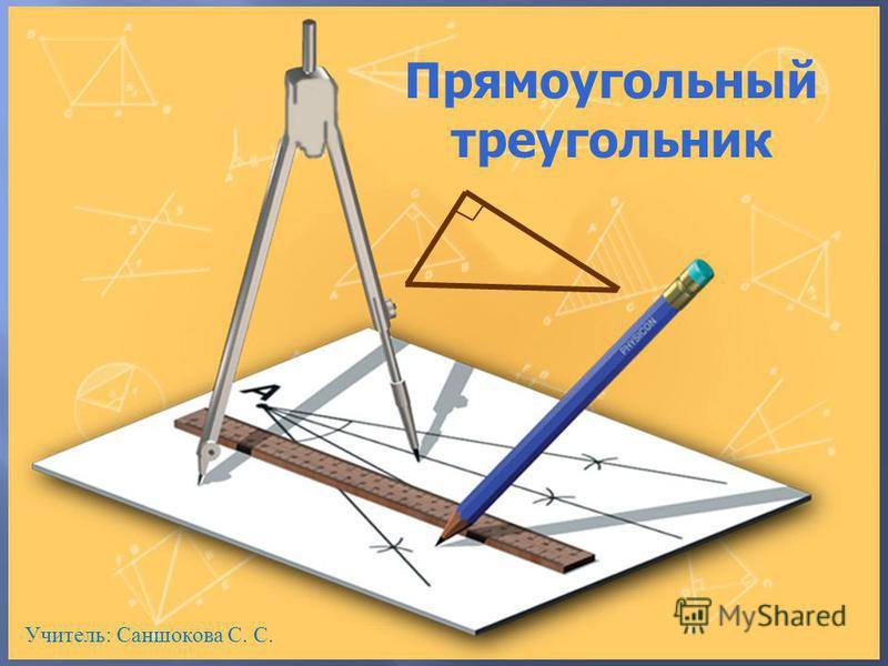 Прямоугольный треугольник Учитель: Саншокова С. С.