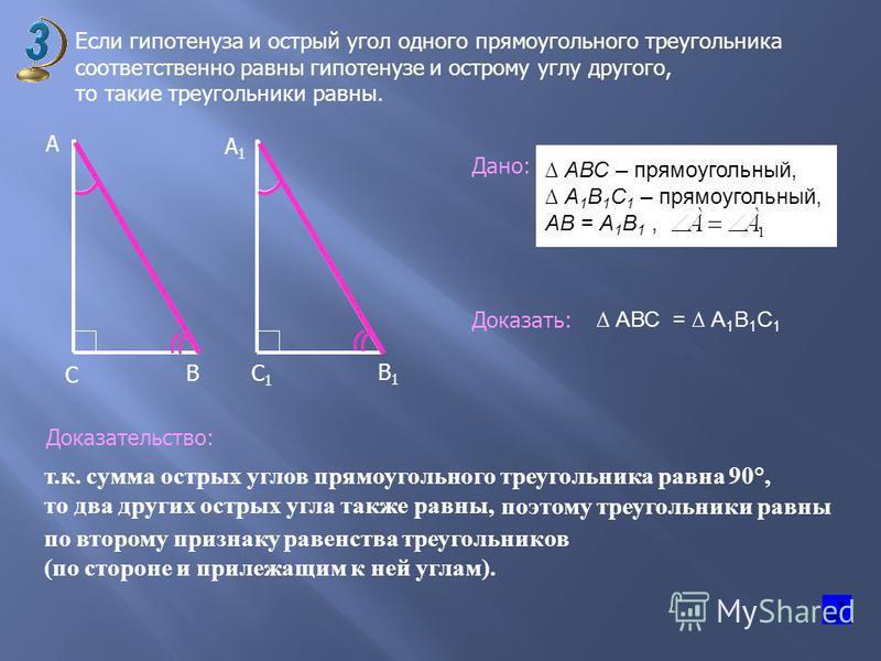 Если гипотенуза и острый угол одного прямоугольного треугольника соответственно равны гипотенузе и острому углу другого, то такие треугольники равны. В А А1А1 С С1С1 В1В1 Дано: Доказать: Доказательство: т.к. сумма острых углов прямоугольного треуголь