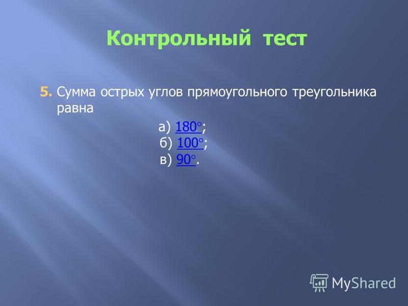5. Сумма острых углов прямоугольного треугольника равна а) 180°;180° б) 100°;100° в) 90°.90°