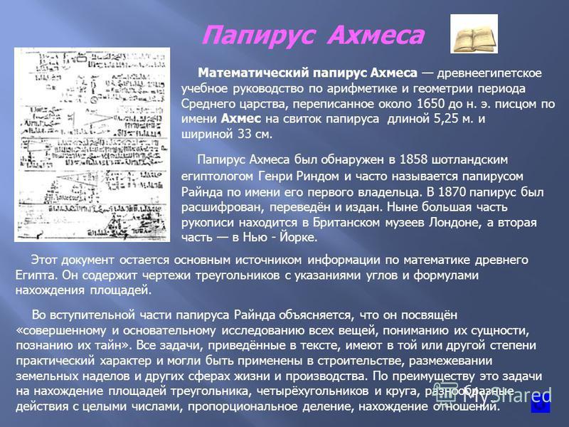 Папирус Ахмеса Математический папирус Ахмеса древнеегипетское учебное руководство по арифметике и геометрии периода Среднего царства, переписанное около 1650 до н. э. писцом по имени Ахмес на свиток папируса длиной 5,25 м. и шириной 33 см. Папирус Ах