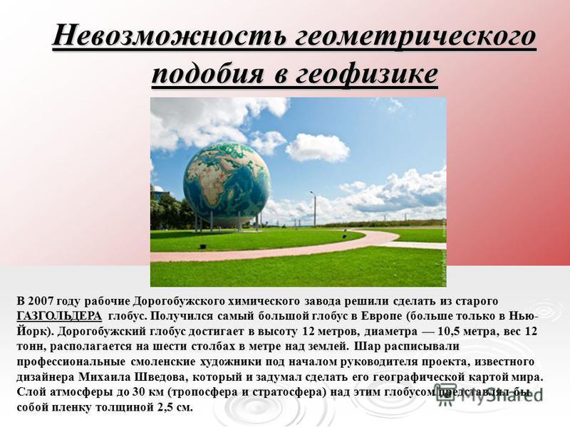 Невозможность геометрического подобия в геофизике В 2007 году рабочие Дорогобужского химического завода решили сделать из старого ГАЗГОЛЬДЕРА глобус. Получился самый большой глобус в Европе (больше только в Нью- Йорк). Дорогобужский глобус достигает