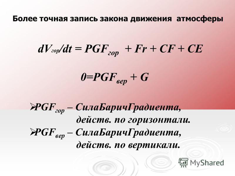 dV гор /dt = PGF гор + Fr + CF + CE 0=PGF вер + G PGF гор – Сила БаричГрадиента, действ. по горизонтали. PGF вер – Сила БаричГрадиента, действ. по вертикали. Более точная запись закона движения атмосферы