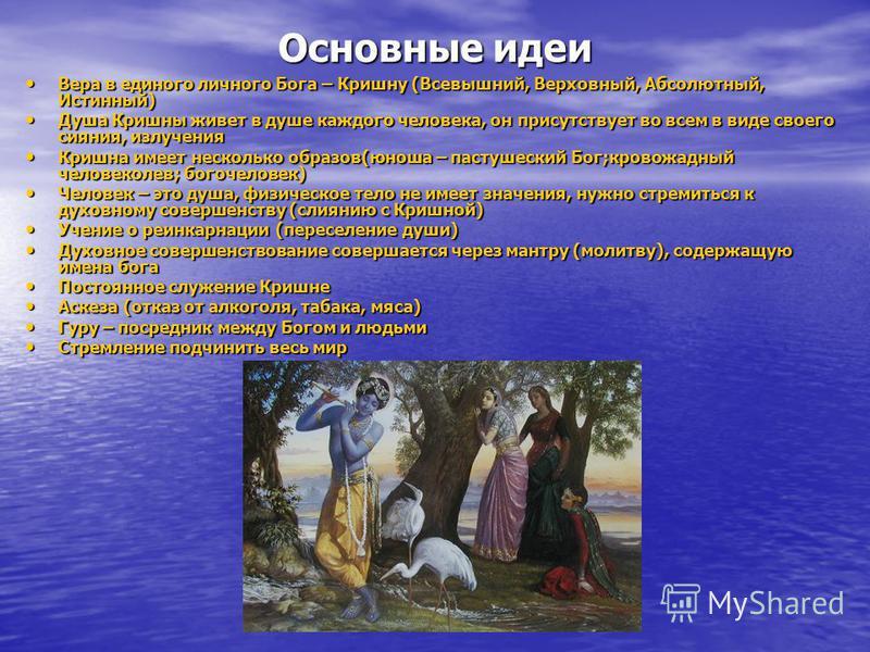 Основные идеи Вера в единого личного Бога – Кришну (Всевышний, Верховный, Абсолютный, Истинный) Вера в единого личного Бога – Кришну (Всевышний, Верховный, Абсолютный, Истинный) Душа Кришны живет в душе каждого человека, он присутствует во всем в вид
