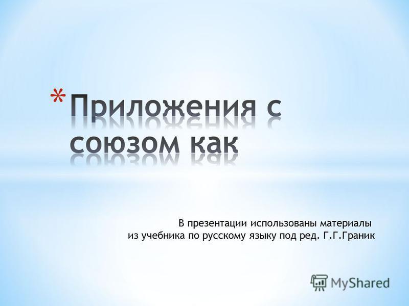 В презентации использованы материалы из учебника по русскому языку под ред. Г.Г.Граник