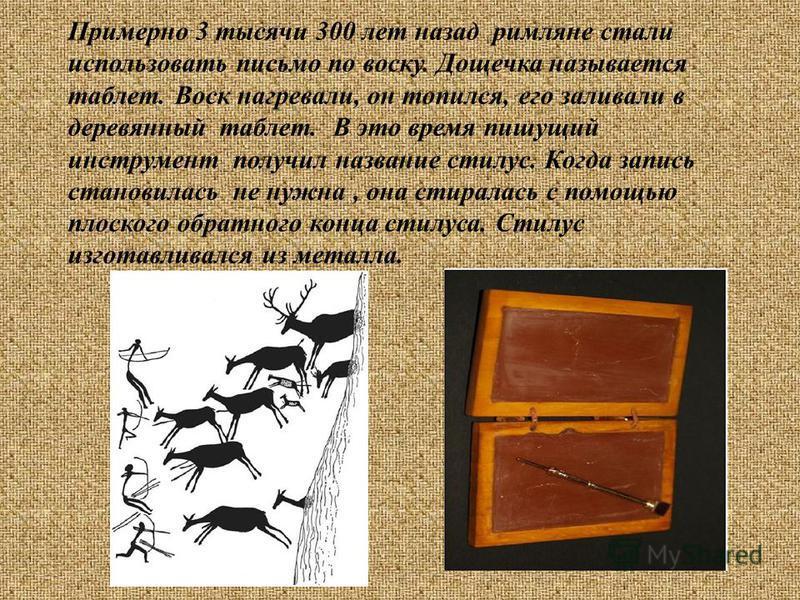 Примерно 3 тысячи 300 лет назад римляне стали использовать письмо по воску. Дощечка называется таблет. Воск нагревали, он топился, его заливали в деревянный таблет. В это время пишущий инструмент получил название стилус. Когда запись становилась не н