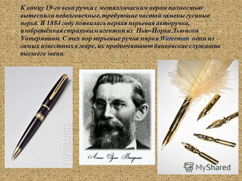 К концу 19-го века ручки с металлическим пером полностью вытеснили недолговечные, требующие частой замены гусиные перья. В 1884 году появилась первая перьевая авторучка, изобретённая страховым агентом из Нью-Йорка Льюисом Уотерманом. С тех пор перьев