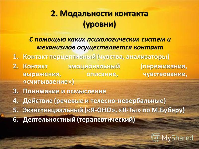 2. Модальности контакта (уровни) С помощью каких психологических систем и механизмов осуществляется контакт 1. Контакт перцептивный (чувства, анализаторы) 2. Контакт эмоциональный (переживания, выражения, описание, чувствование, «считывание») 3. Пони