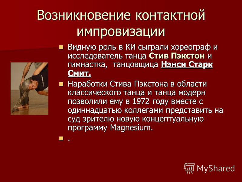 Возникновение контактной импровизации Видную роль в КИ сыграли хореограф и исследователь танца Стив Пэкстон и гимнастка, танцовщица Нэнси Старк Смит. Видную роль в КИ сыграли хореограф и исследователь танца Стив Пэкстон и гимнастка, танцовщица Нэнси