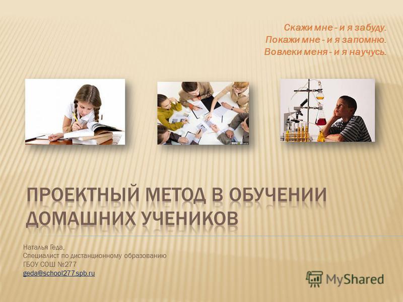 Наталья Геда, Специалист по дистанционному образованию ГБОУ СОШ 277 geda@school277.spb.ru Скажи мне - и я забуду. Покажи мне - и я запомню. Вовлеки меня - и я научусь.
