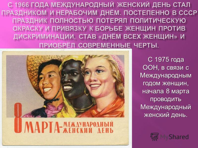 С 1975 года ООН, в связи с Международным годом женщин, начала 8 марта проводить Международный женский день.